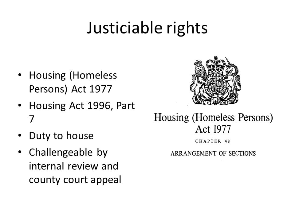 Justiciable rights Housing (Homeless Persons) Act 1977 Housing Act 1996, Part 7 Duty to house Challengeable by internal review and county court appeal