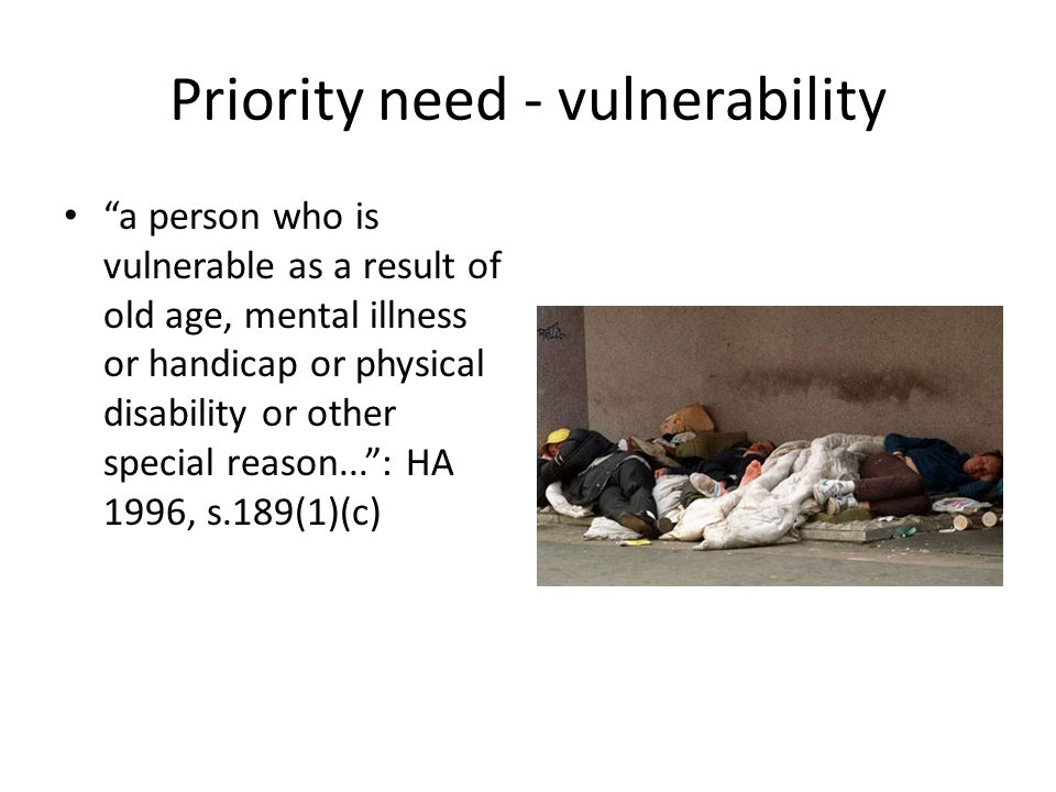 Priority need - vulnerability a person who is vulnerable as a result of old age, mental illness or handicap or physical disability or other special reason... : HA 1996, s.189(1)(c)