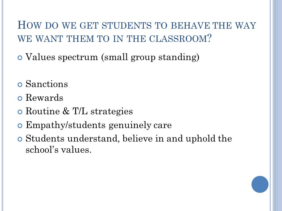 H OW DO WE GET STUDENTS TO BEHAVE THE WAY WE WANT THEM TO IN THE CLASSROOM .