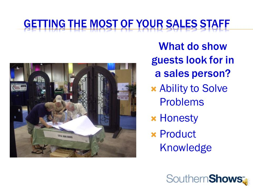 Ability to Solve Problems  Honesty  Product Knowledge What do show guests look for in a sales person?