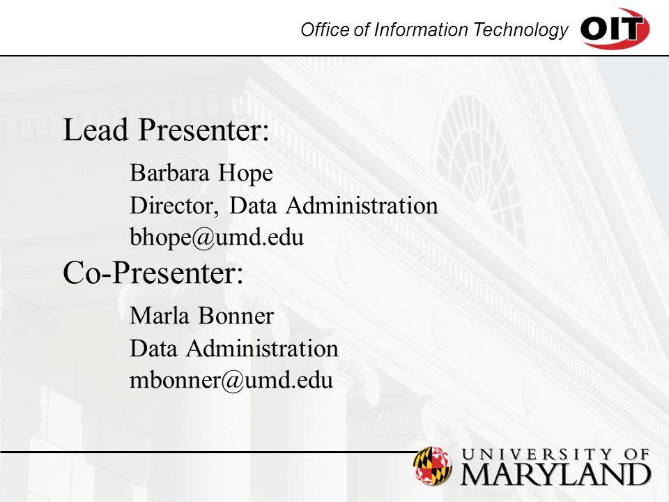 Office of Information Technology Lead Presenter: Barbara Hope Director, Data Administration bhope@umd.edu Co-Presenter: Marla Bonner Data Administration mbonner@umd.edu