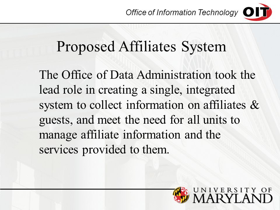 Office of Information Technology Proposed Affiliates System The Office of Data Administration took the lead role in creating a single, integrated system to collect information on affiliates & guests, and meet the need for all units to manage affiliate information and the services provided to them.