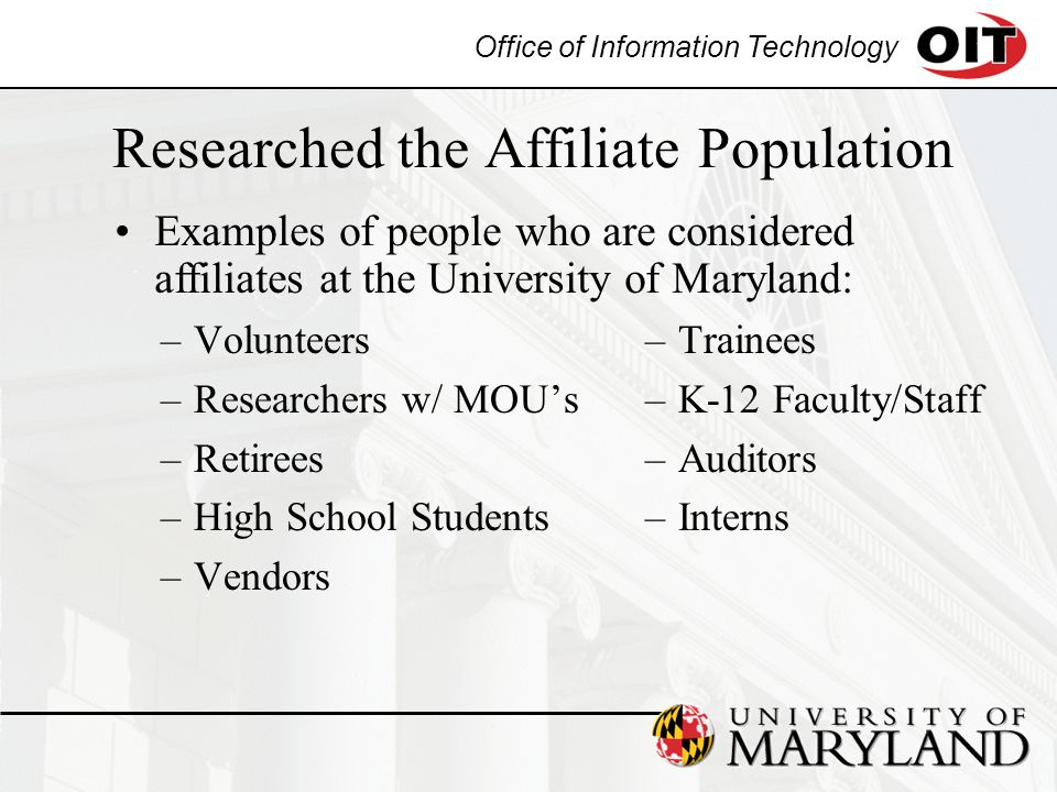 Office of Information Technology Researched the Affiliate Population –Volunteers –Researchers w/ MOU's –Retirees –High School Students –Vendors –Trainees –K-12 Faculty/Staff –Auditors –Interns Examples of people who are considered affiliates at the University of Maryland: