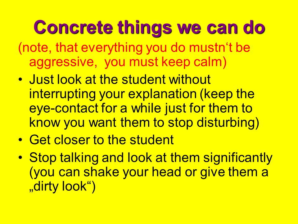 Concrete things we can do (note, that everything you do mustn't be aggressive, you must keep calm) Just look at the student without interrupting your