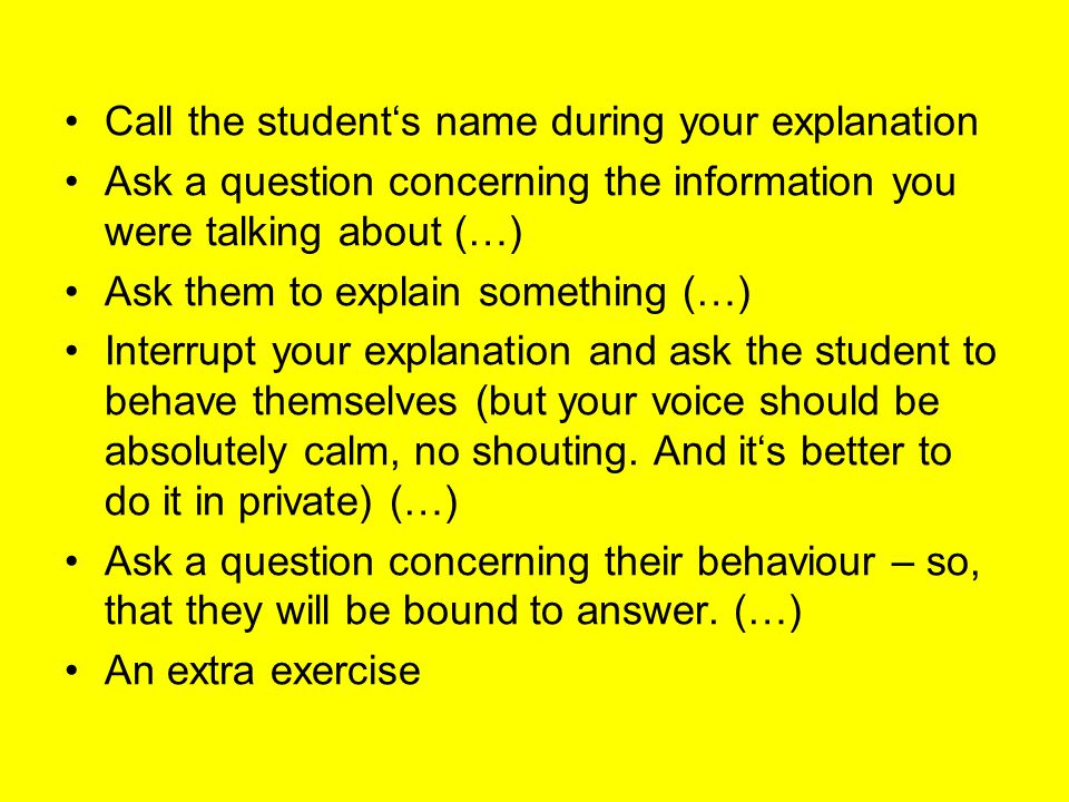 Call the student's name during your explanation Ask a question concerning the information you were talking about (…) Ask them to explain something (…) Interrupt your explanation and ask the student to behave themselves (but your voice should be absolutely calm, no shouting.
