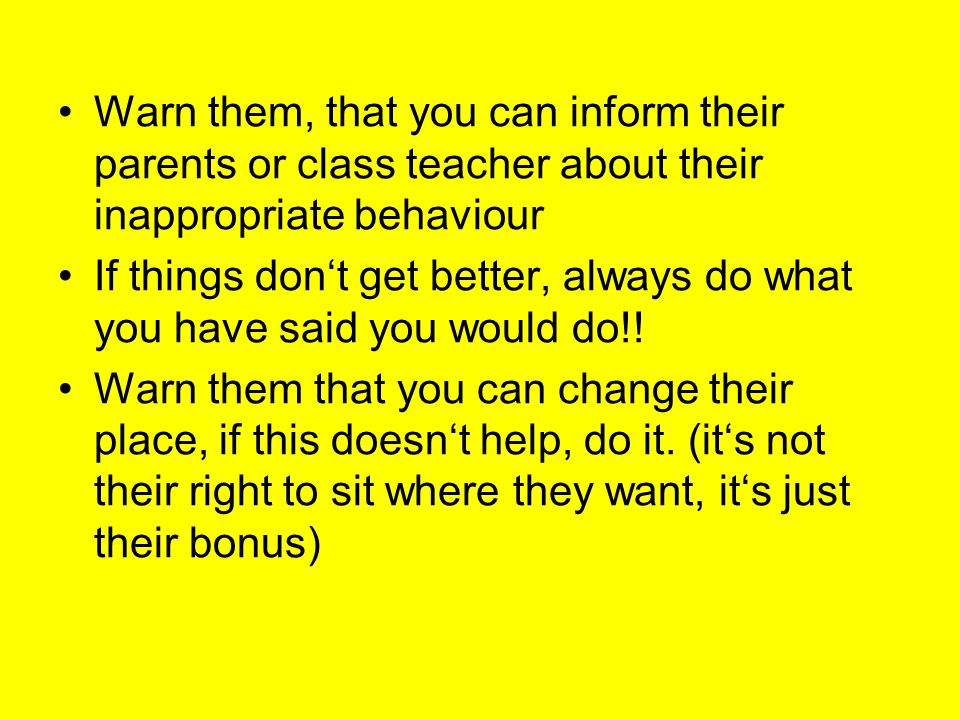 Warn them, that you can inform their parents or class teacher about their inappropriate behaviour If things don't get better, always do what you have said you would do!.