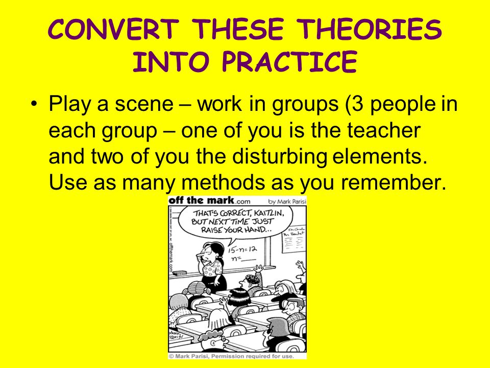 CONVERT THESE THEORIES INTO PRACTICE Play a scene – work in groups (3 people in each group – one of you is the teacher and two of you the disturbing elements.