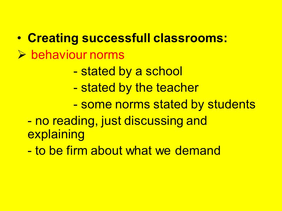Creating successfull classrooms:  behaviour norms - stated by a school - stated by the teacher - some norms stated by students - no reading, just dis
