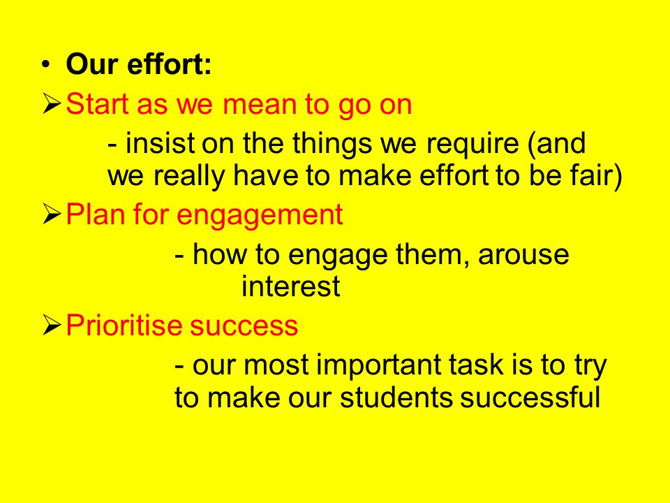 Our effort:  Start as we mean to go on - insist on the things we require (and we really have to make effort to be fair)  Plan for engagement - how to engage them, arouse interest  Prioritise success - our most important task is to try to make our students successful