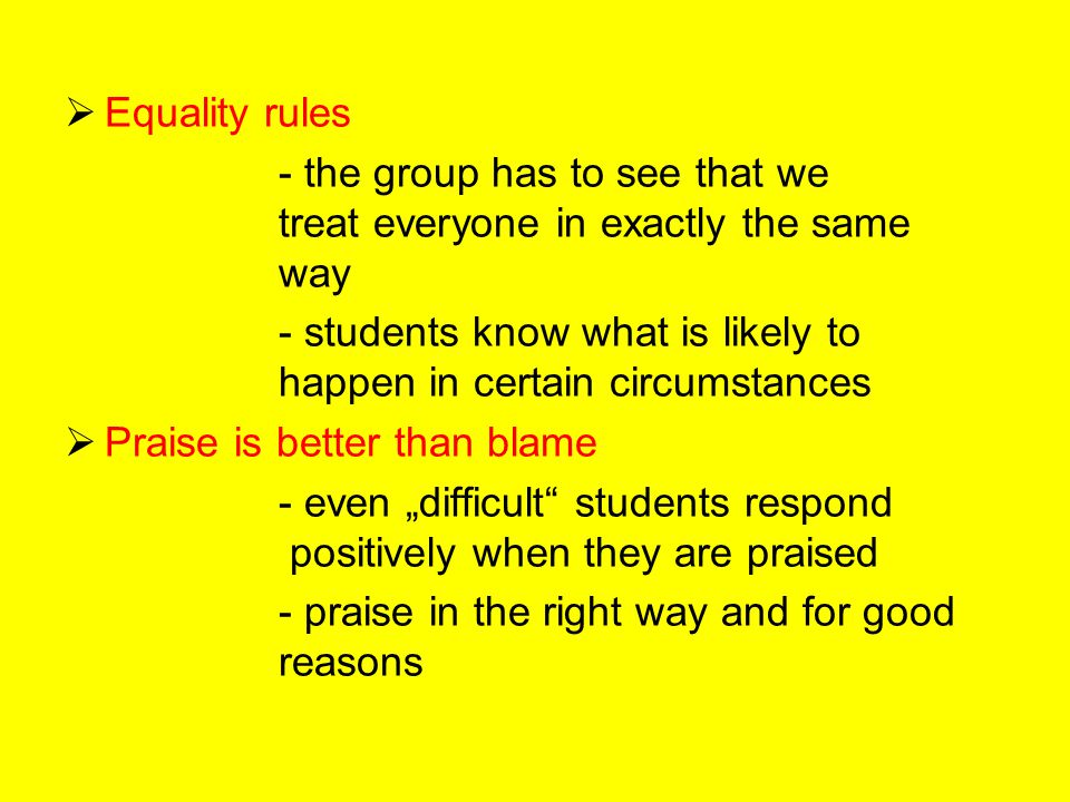 """ Equality rules - the group has to see that we treat everyone in exactly the same way - students know what is likely to happen in certain circumstances  Praise is better than blame - even """"difficult students respond positively when they are praised - praise in the right way and for good reasons"""