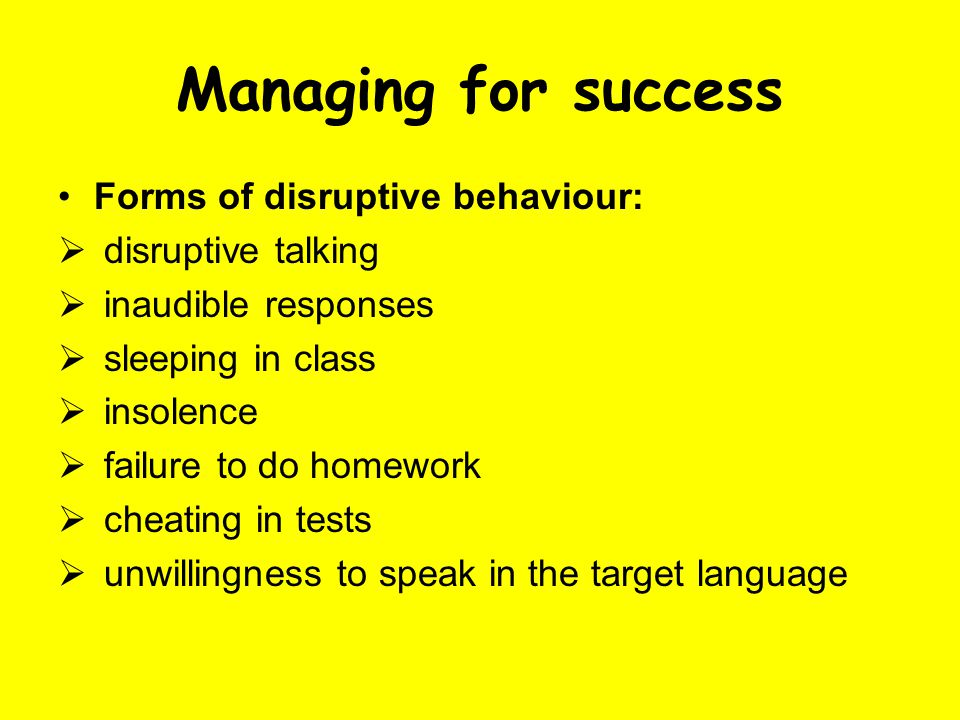 Managing for success Forms of disruptive behaviour:  disruptive talking  inaudible responses  sleeping in class  insolence  failure to do homework  cheating in tests  unwillingness to speak in the target language