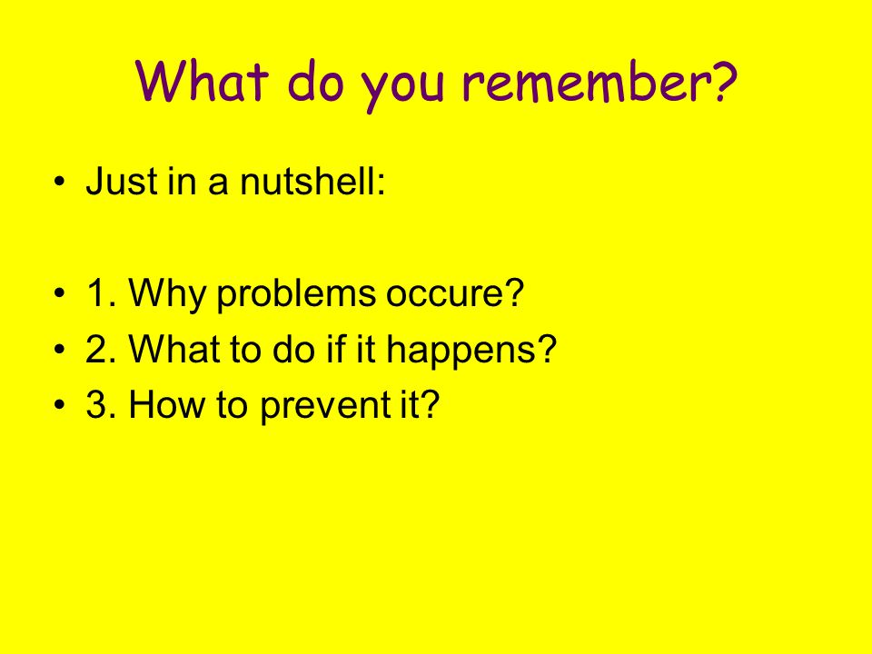 What do you remember? Just in a nutshell: 1. Why problems occure? 2. What to do if it happens? 3. How to prevent it?