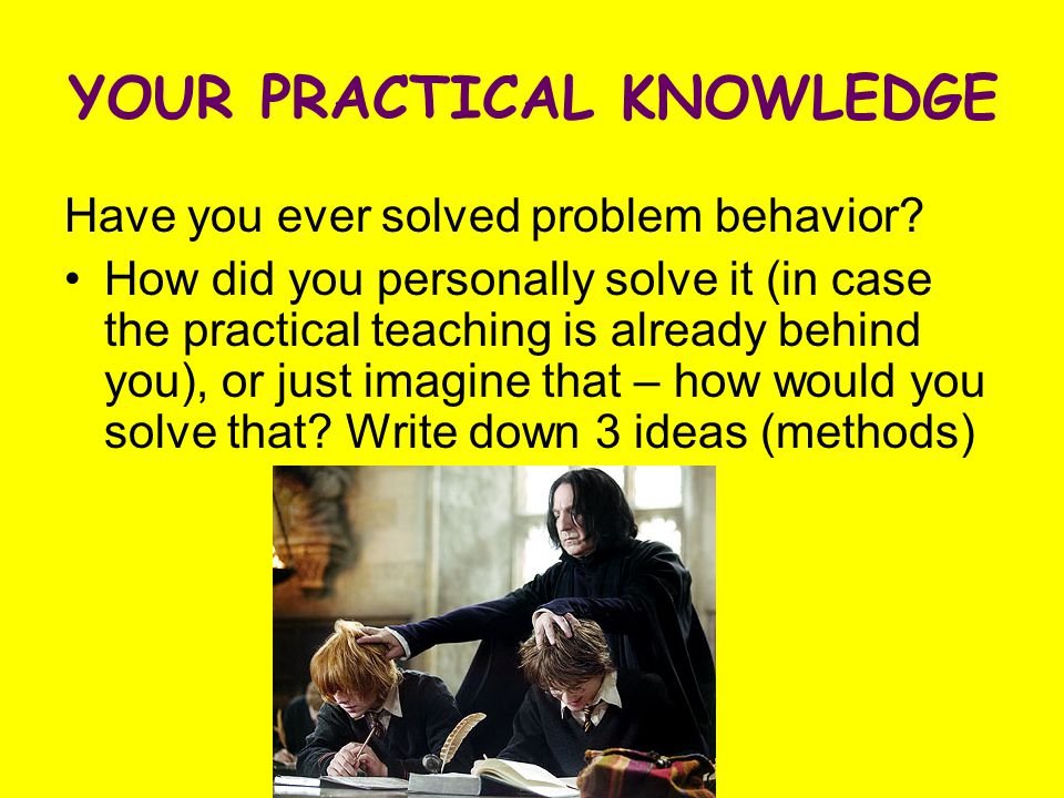 YOUR PRACTICAL KNOWLEDGE Have you ever solved problem behavior? How did you personally solve it (in case the practical teaching is already behind you)