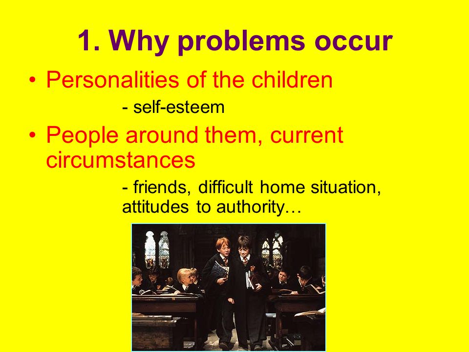 1. Why problems occur Personalities of the children - self-esteem People around them, current circumstances - friends, difficult home situation, attit