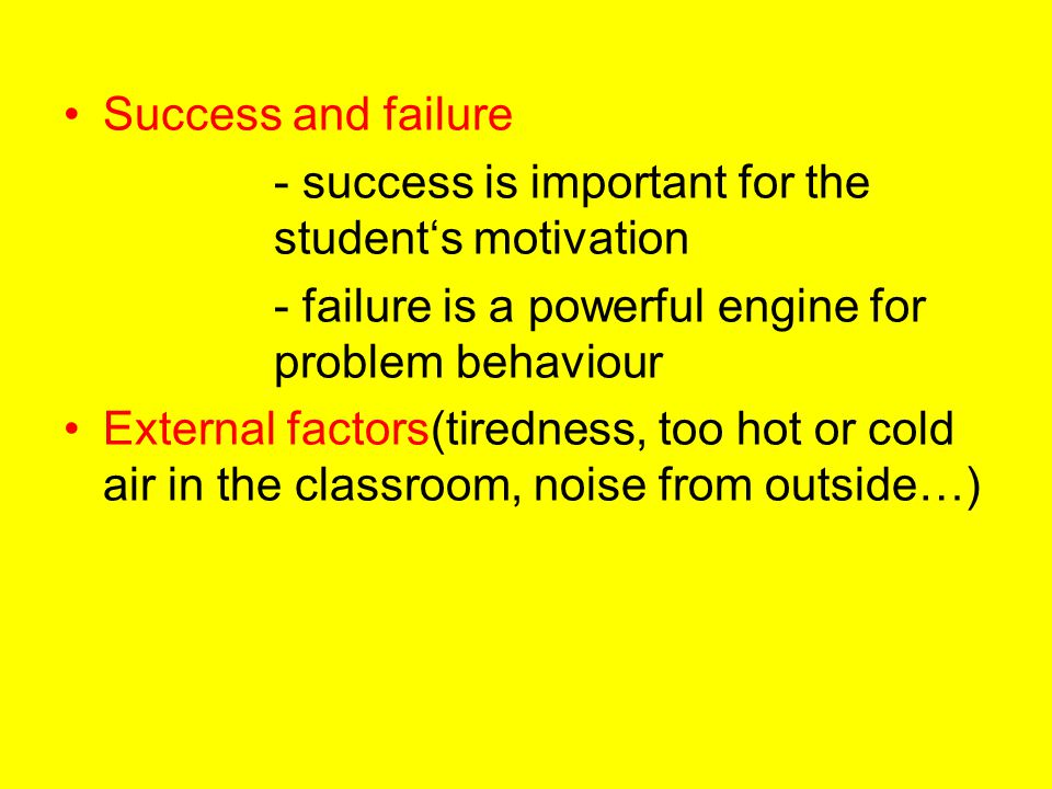Success and failure - success is important for the student's motivation - failure is a powerful engine for problem behaviour External factors(tirednes