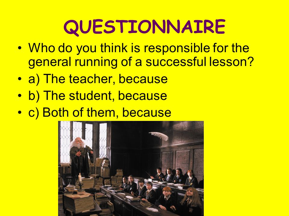 QUESTIONNAIRE Who do you think is responsible for the general running of a successful lesson.