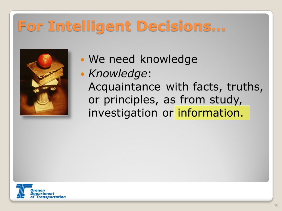 For Intelligent Decisions… We need knowledge Knowledge: Acquaintance with facts, truths, or principles, as from study, investigation or information. 1