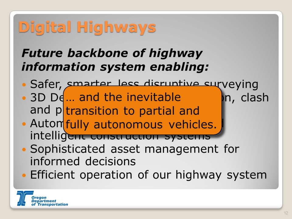 Safer, smarter, less disruptive surveying 3D Design – advanced visualization, clash and problem detection Automated machine guidance and intelligent construction systems Sophisticated asset management for informed decisions Efficient operation of our highway system Digital Highways Future backbone of highway information system enabling: 12 … and the inevitable transition to partial and fully autonomous vehicles.