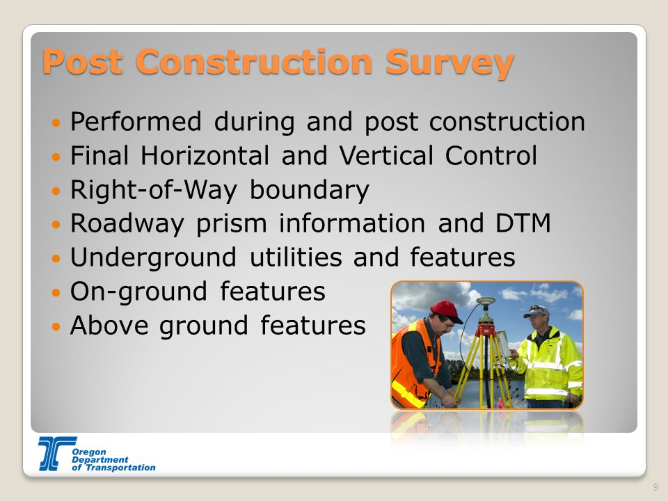 Post Construction Survey Performed during and post construction Final Horizontal and Vertical Control Right-of-Way boundary Roadway prism information and DTM Underground utilities and features On-ground features Above ground features 9