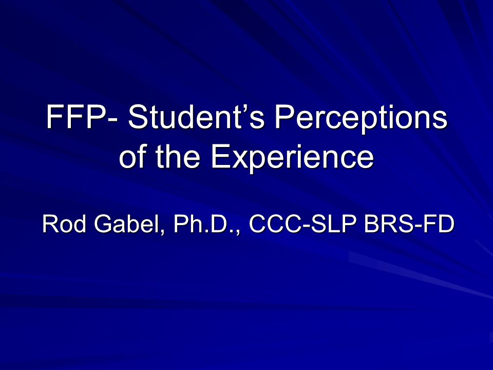 FFP- Student's Perceptions of the Experience Rod Gabel, Ph.D., CCC-SLP BRS-FD