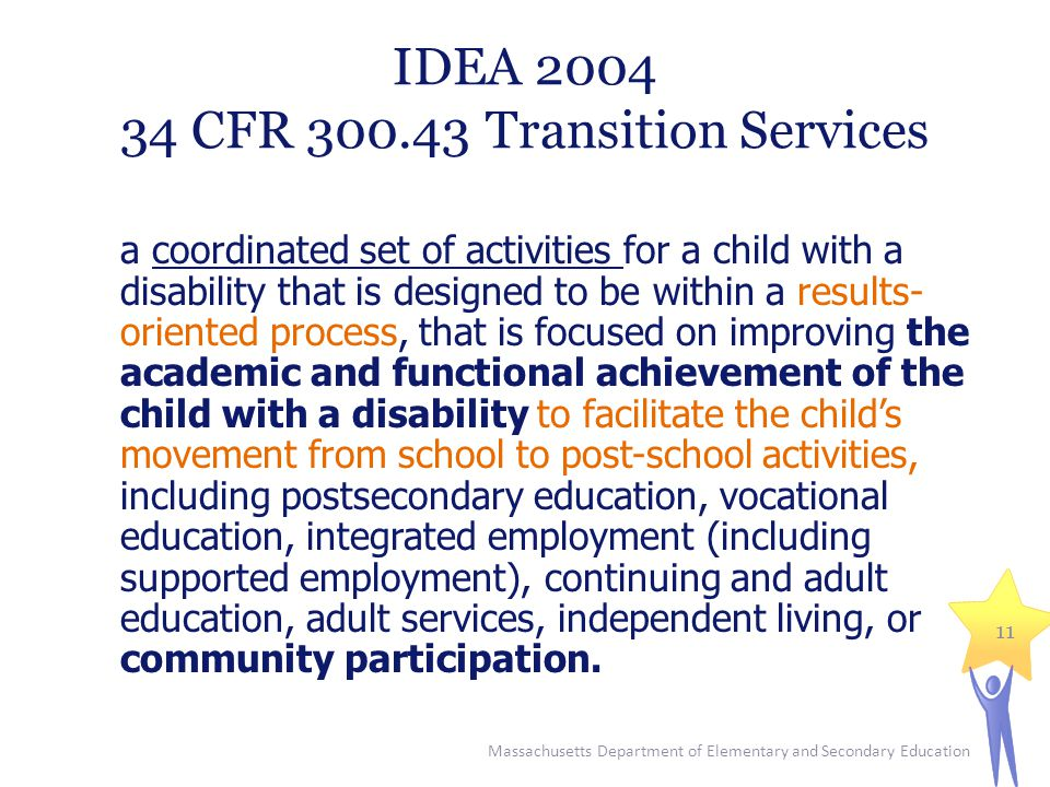 IDEA 2004 34 CFR 300.43 Transition Services a coordinated set of activities for a child with a disability that is designed to be within a results- oriented process, that is focused on improving the academic and functional achievement of the child with a disability to facilitate the child's movement from school to post-school activities, including postsecondary education, vocational education, integrated employment (including supported employment), continuing and adult education, adult services, independent living, or community participation.