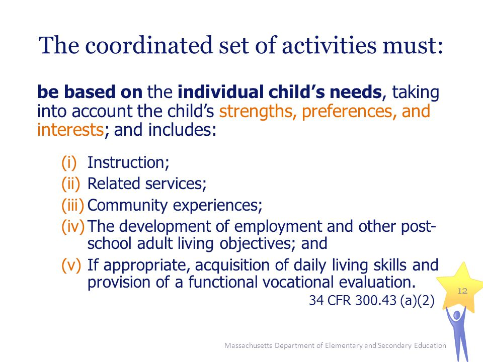 The coordinated set of activities must: be based on the individual child's needs, taking into account the child's strengths, preferences, and interests; and includes: (i)Instruction; (ii)Related services; (iii)Community experiences; (iv)The development of employment and other post- school adult living objectives; and (v)If appropriate, acquisition of daily living skills and provision of a functional vocational evaluation.