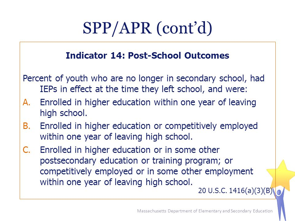 SPP/APR (cont'd) Indicator 14: Post-School Outcomes Percent of youth who are no longer in secondary school, had IEPs in effect at the time they left school, and were: A.Enrolled in higher education within one year of leaving high school.