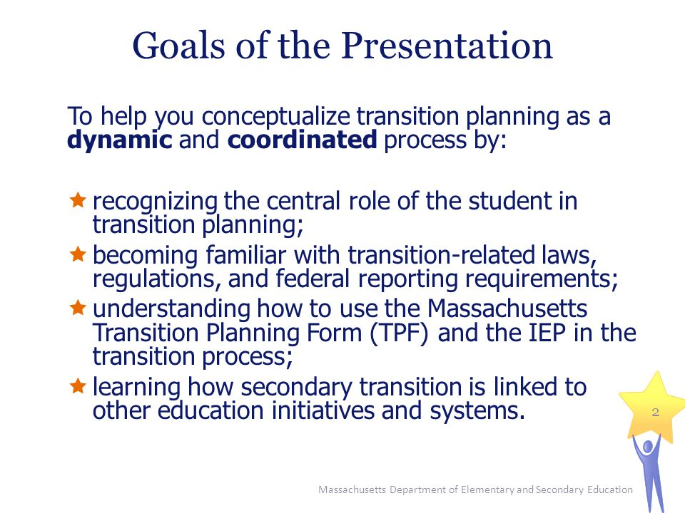 Goals of the Presentation To help you conceptualize transition planning as a dynamic and coordinated process by:  recognizing the central role of the student in transition planning;  becoming familiar with transition-related laws, regulations, and federal reporting requirements;  understanding how to use the Massachusetts Transition Planning Form (TPF) and the IEP in the transition process;  learning how secondary transition is linked to other education initiatives and systems.