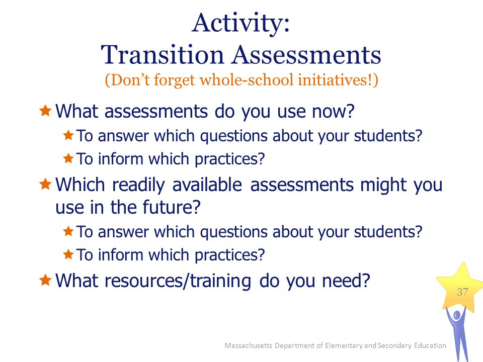 Activity: Transition Assessments (Don't forget whole-school initiatives!)  What assessments do you use now.