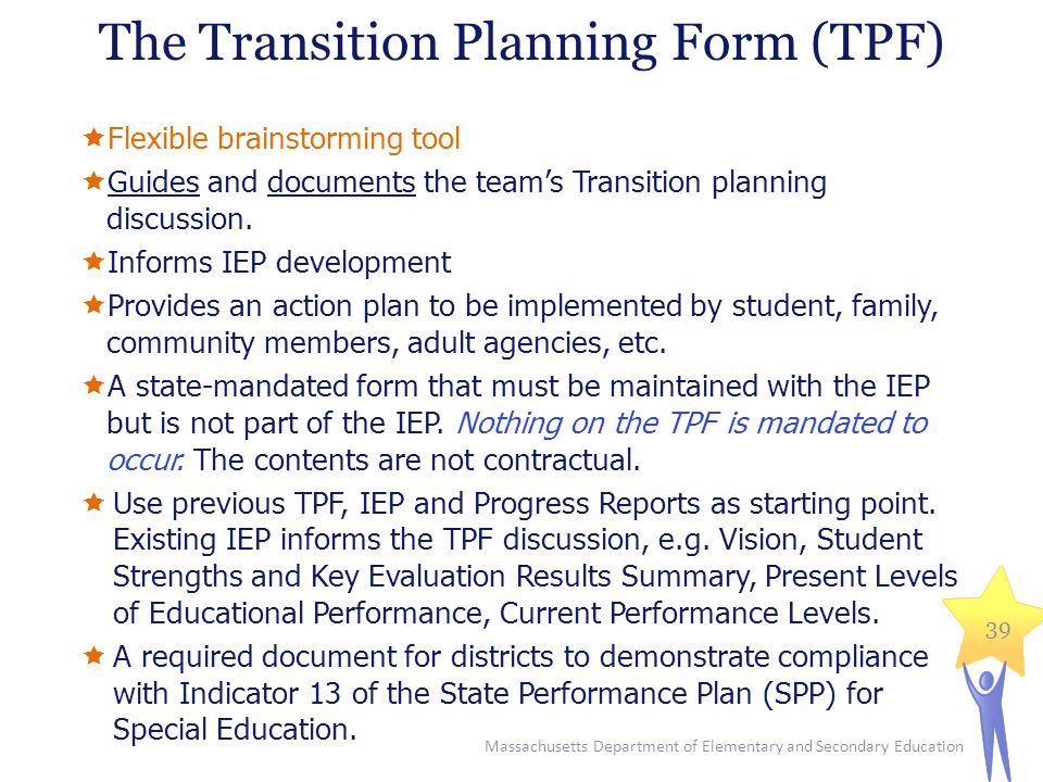 The Transition Planning Form (TPF)  Flexible brainstorming tool  Guides and documents the team's Transition planning discussion.