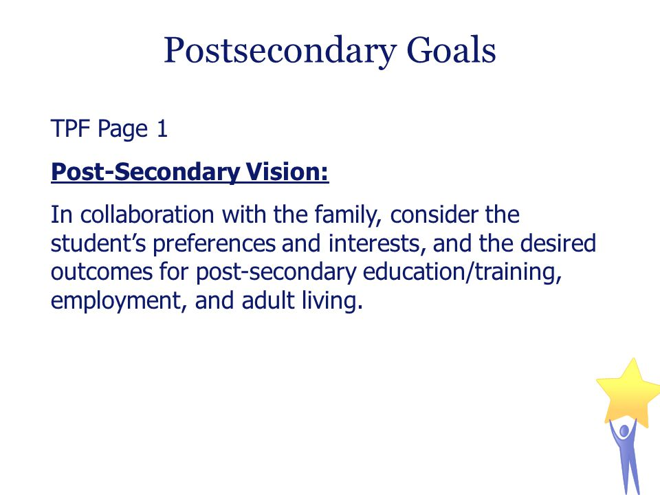 Postsecondary Goals TPF Page 1 Post-Secondary Vision: In collaboration with the family, consider the student's preferences and interests, and the desired outcomes for post-secondary education/training, employment, and adult living.