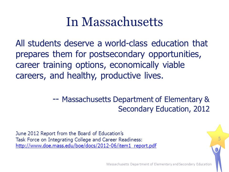 In Massachusetts All students deserve a world-class education that prepares them for postsecondary opportunities, career training options, economically viable careers, and healthy, productive lives.