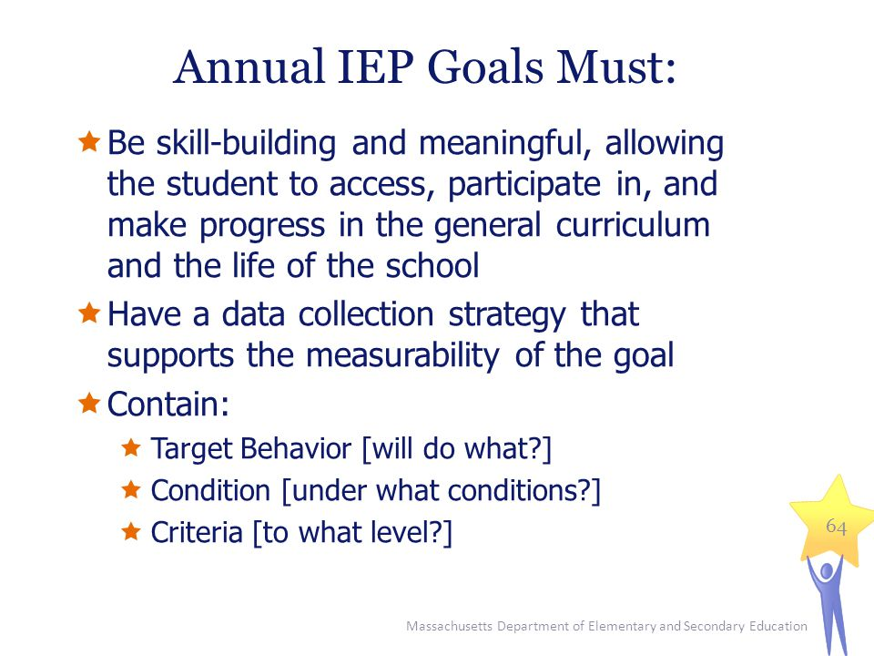 Massachusetts Department of Elementary and Secondary Education 64 Annual IEP Goals Must:  Be skill-building and meaningful, allowing the student to access, participate in, and make progress in the general curriculum and the life of the school  Have a data collection strategy that supports the measurability of the goal  Contain:  Target Behavior [will do what?]  Condition [under what conditions?]  Criteria [to what level?]