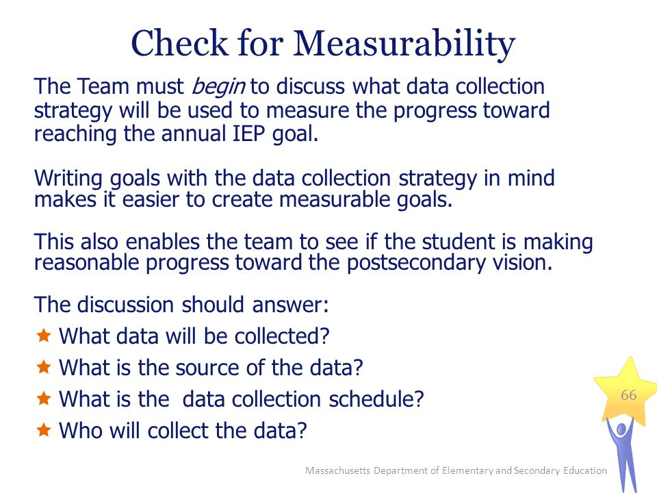 Massachusetts Department of Elementary and Secondary Education 66 The Team must begin to discuss what data collection strategy will be used to measure the progress toward reaching the annual IEP goal.