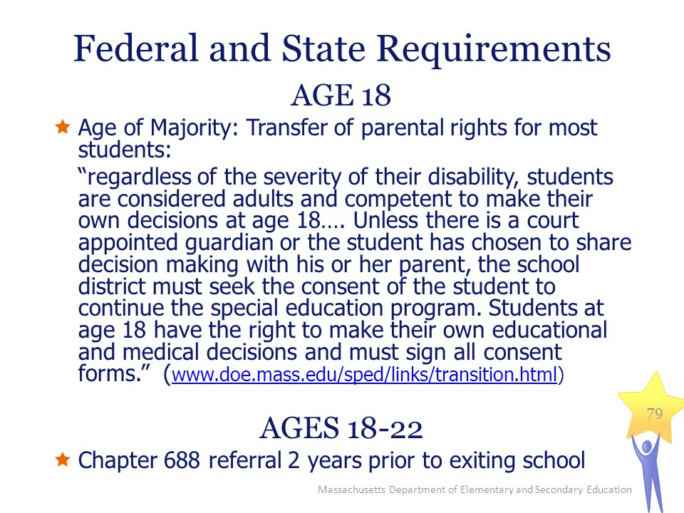 Massachusetts Department of Elementary and Secondary Education 79 AGE 18  Age of Majority: Transfer of parental rights for most students: regardless of the severity of their disability, students are considered adults and competent to make their own decisions at age 18….