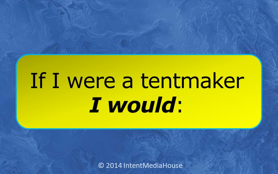 If I were a tentmaker I would: © 2014 IntentMediaHouse