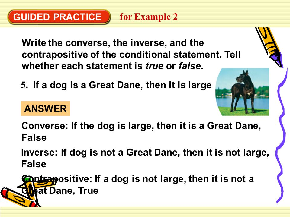 GUIDED PRACTICE for Example 2 5. If a dog is a Great Dane, then it is large Write the converse, the inverse, and the contrapositive of the conditional