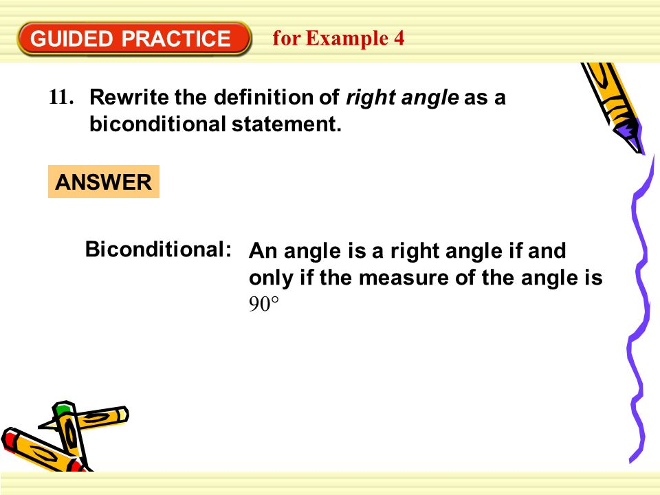 GUIDED PRACTICE for Example 4 11. Rewrite the definition of right angle as a biconditional statement. Biconditional: An angle is a right angle if and