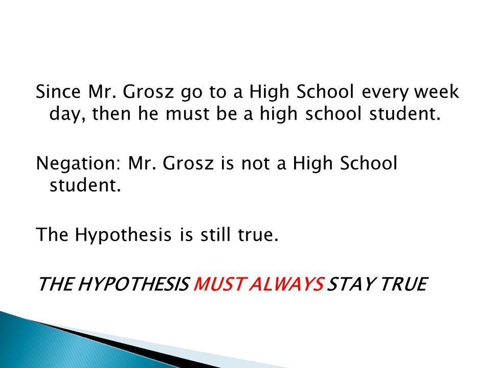 Since Mr. Grosz go to a High School every week day, then he must be a high school student. Negation: Mr. Grosz is not a High School student. The Hypot