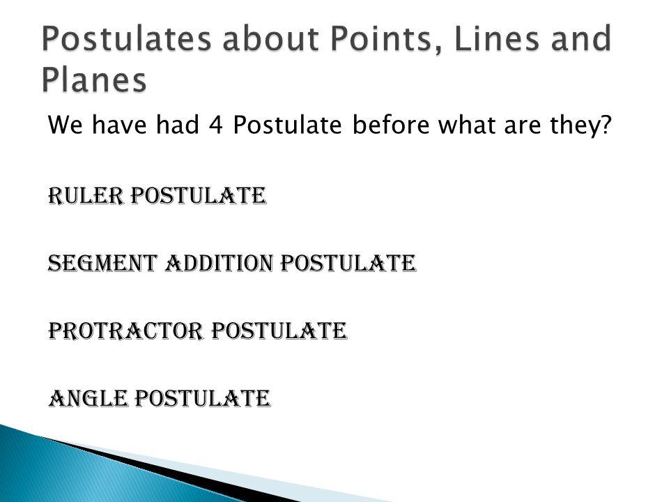 We have had 4 Postulate before what are they? Ruler Postulate Segment Addition Postulate Protractor Postulate Angle Postulate