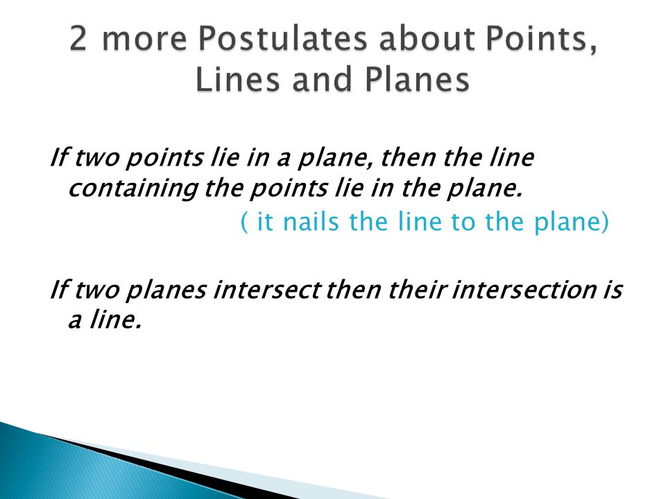 If two points lie in a plane, then the line containing the points lie in the plane. ( it nails the line to the plane) If two planes intersect then the