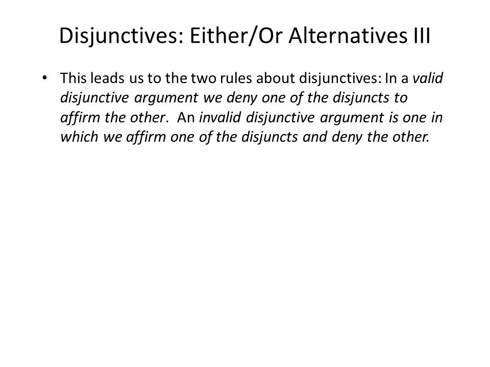 Disjunctives: Either/Or Alternatives III This leads us to the two rules about disjunctives: In a valid disjunctive argument we deny one of the disjuncts to affirm the other.