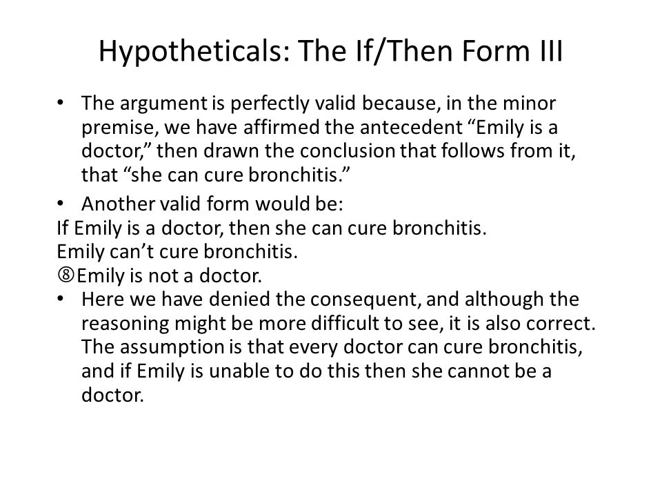 Hypotheticals: The If/Then Form III The argument is perfectly valid because, in the minor premise, we have affirmed the antecedent Emily is a doctor, then drawn the conclusion that follows from it, that she can cure bronchitis. Another valid form would be: If Emily is a doctor, then she can cure bronchitis.