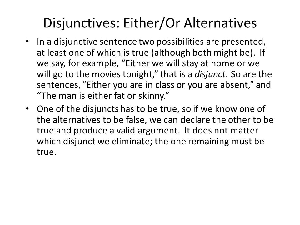 Disjunctives: Either/Or Alternatives In a disjunctive sentence two possibilities are presented, at least one of which is true (although both might be).