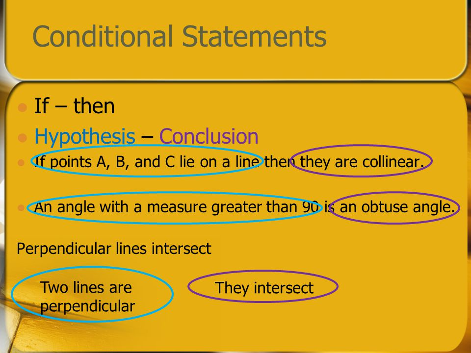 Conditional Statements If – then Hypothesis – Conclusion If points A, B, and C lie on a line then they are collinear. An angle with a measure greater