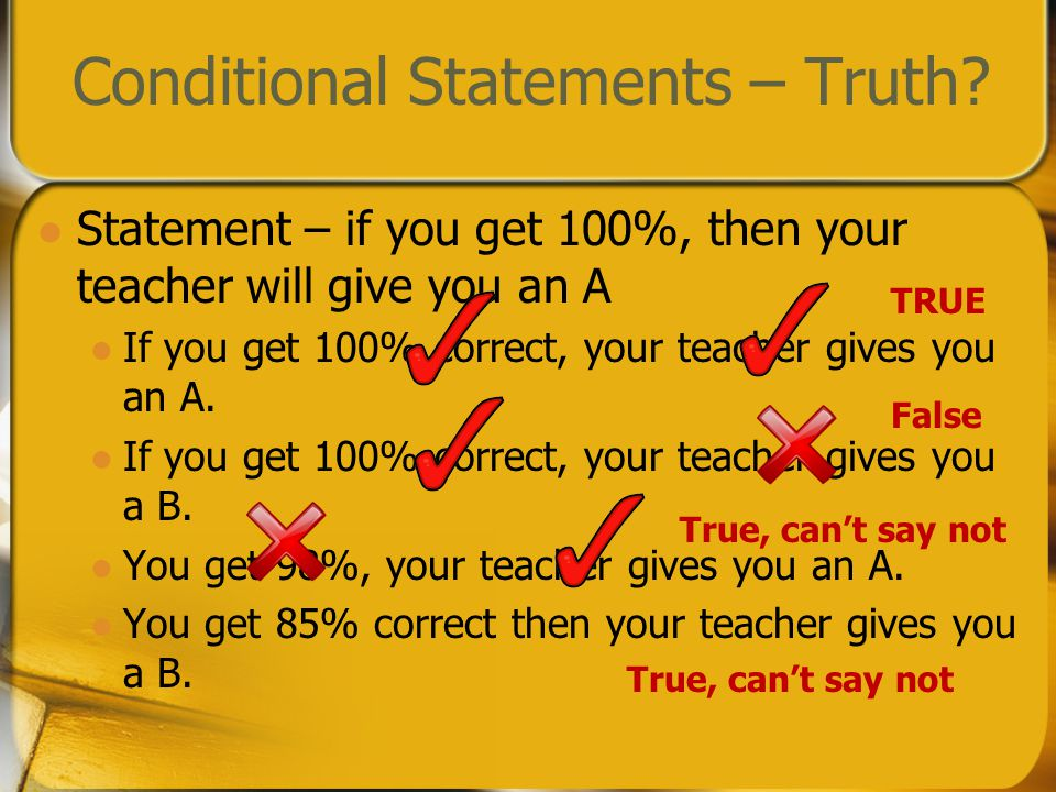 Conditional Statements – Truth? Statement – if you get 100%, then your teacher will give you an A If you get 100% correct, your teacher gives you an A