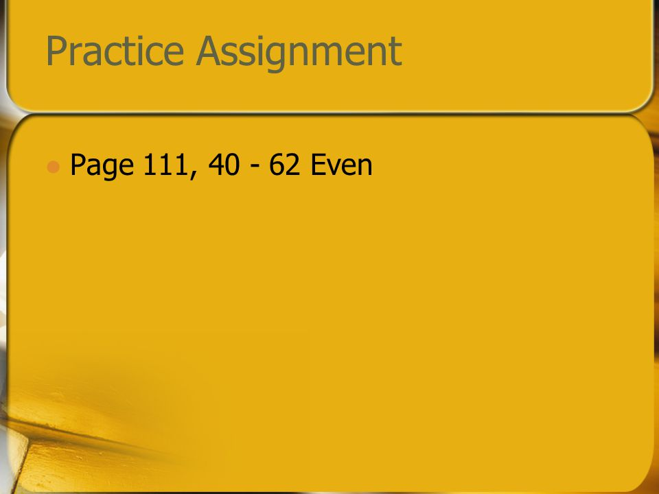 Check your practice Page 111, 40 - 62 Even 40.True 42.