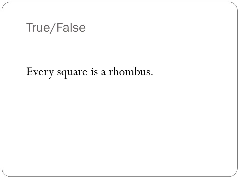 FALSE (could be rhombus… right angles not guaranteed)