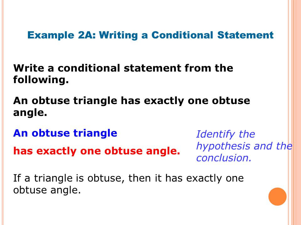 Write a conditional statement from the following. Example 2A: Writing a Conditional Statement An obtuse triangle has exactly one obtuse angle. If a tr