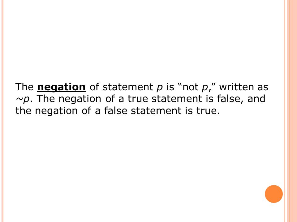 "The negation of statement p is ""not p,"" written as ~p. The negation of a true statement is false, and the negation of a false statement is true."